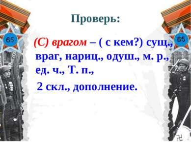 Проверь: (С) врагом – ( с кем?) сущ., враг, нариц., одуш., м. р., ед. ч., Т. ...