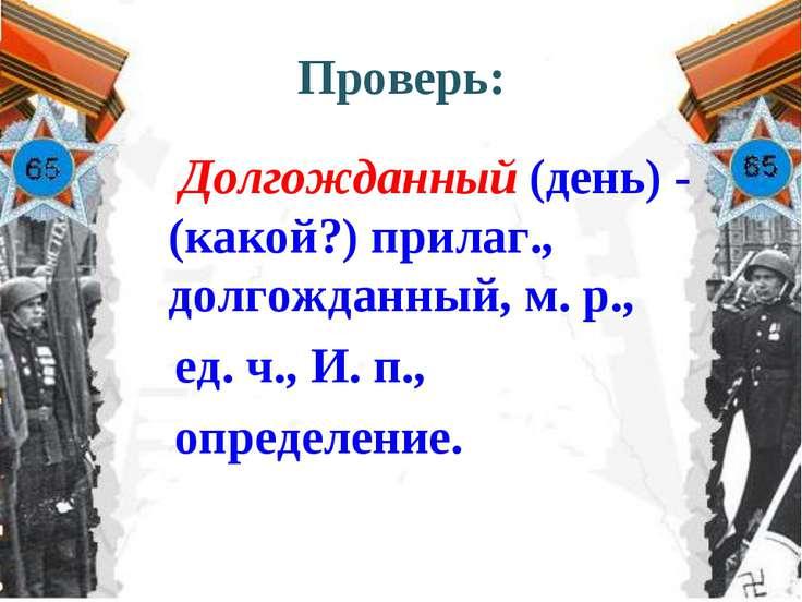 Проверь: Долгожданный (день) - (какой?) прилаг., долгожданный, м. р., ед. ч.,...