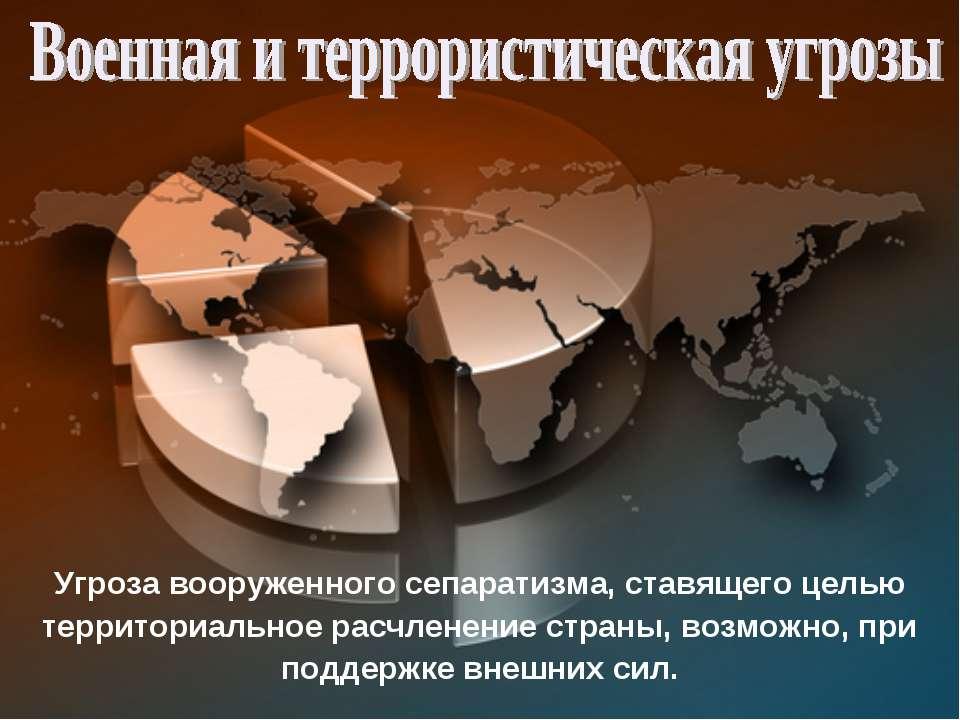 Угроза вооруженного сепаратизма, ставящего целью территориальное расчленение ...