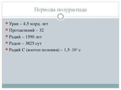 Периоды полураспада Уран – 4,5 млрд. лет Протактиний – 32 Радий – 1590 лет Ра...
