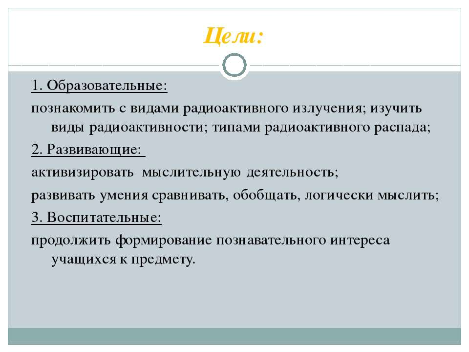 Цели: 1. Образовательные: познакомить с видами радиоактивного излучения; изуч...