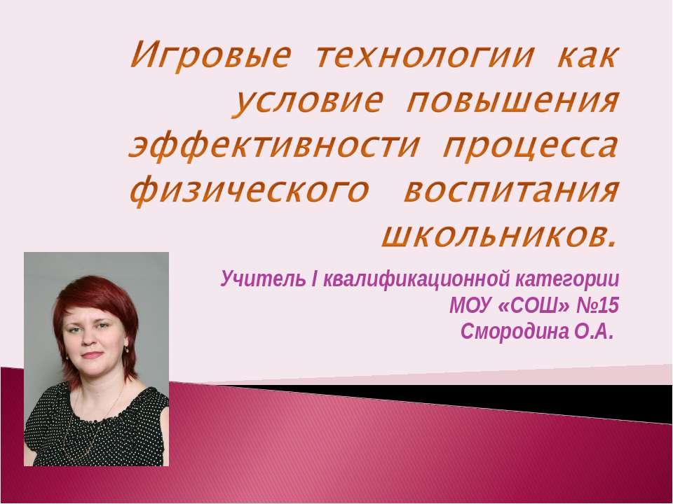 Учитель I квалификационной категории МОУ «СОШ» №15 Смородина О.А.