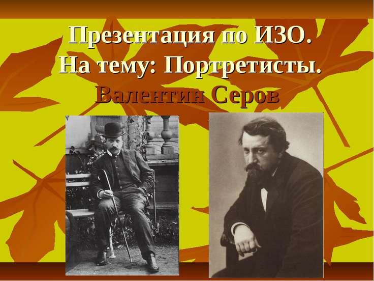 Презентация по ИЗО. На тему: Портретисты. Валентин Серов