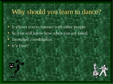 Why should you learn to dance? It allows you to interact with other people So...
