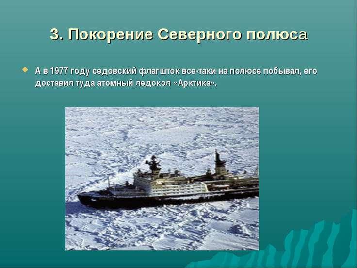 3. Покорение Северного полюса А в 1977 году седовский флагшток все-таки на по...