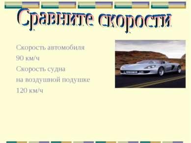 Скорость автомобиля 90 км/ч Скорость судна на воздушной подушке 120 км/ч