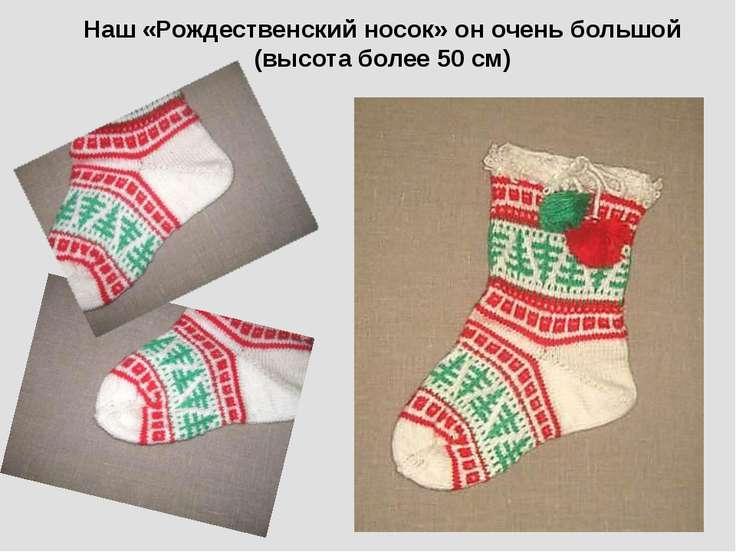 Наш «Рождественский носок» он очень большой (высота более 50 см)
