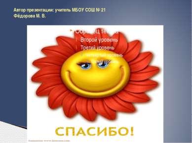 Автор презентации: учитель МБОУ СОШ № 21 Фёдорова М. В.
