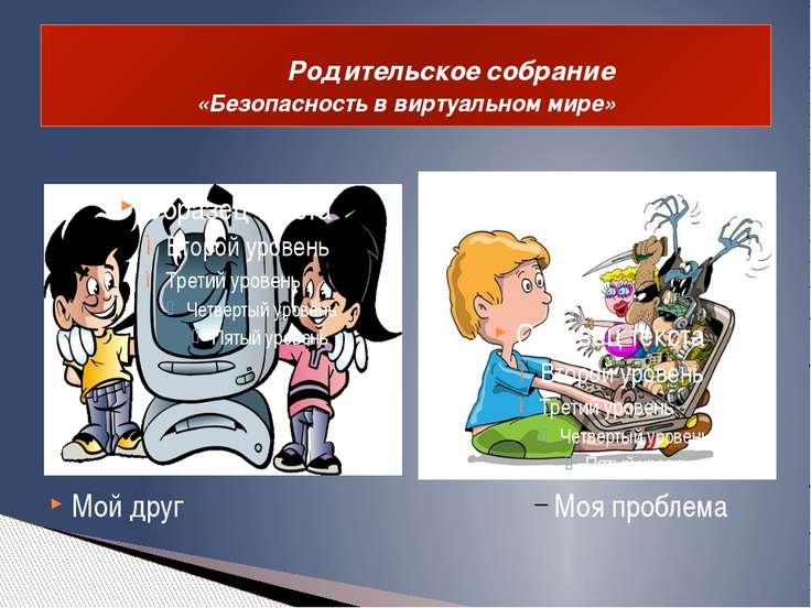 Родительское собрание «Безопасность в виртуальном мире» Мой друг Моя проблема