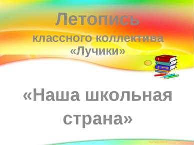 Летопись классного коллектива «Лучики» «Наша школьная страна»