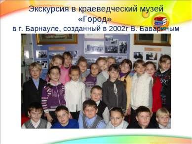 Экскурсия в краеведческий музей «Город» в г. Барнауле, созданный в 2002г В. Б...