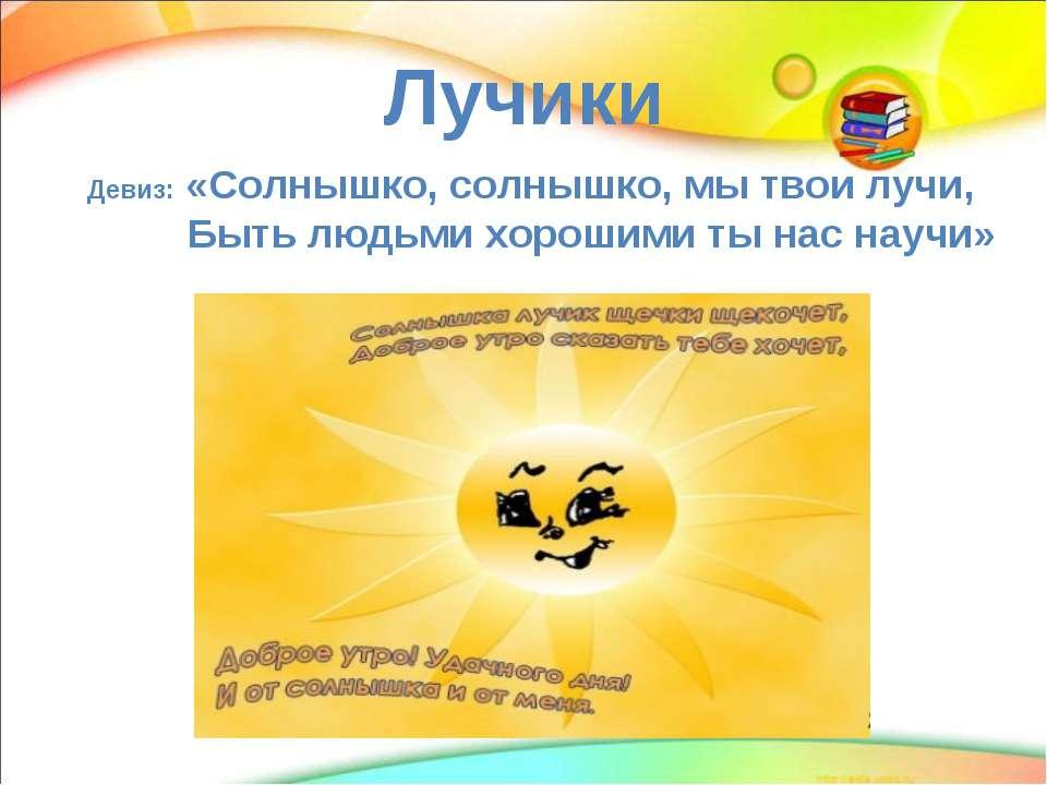 Лучики Девиз: «Солнышко, солнышко, мы твои лучи, Быть людьми хорошими ты нас ...