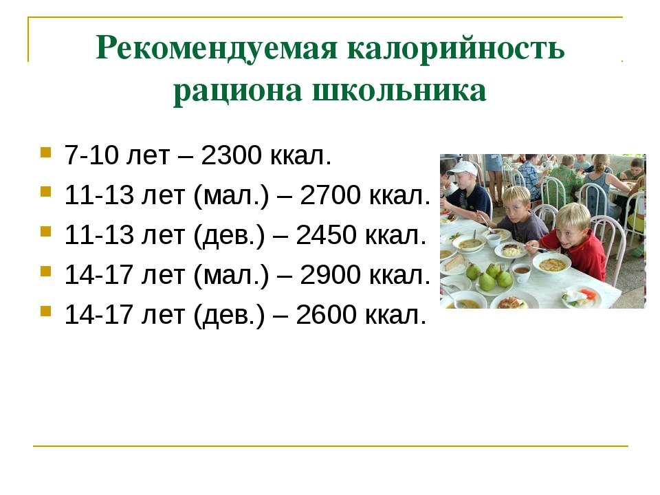 Рекомендуемая калорийность рациона школьника 7-10 лет – 2300 ккал. 11-13 лет ...