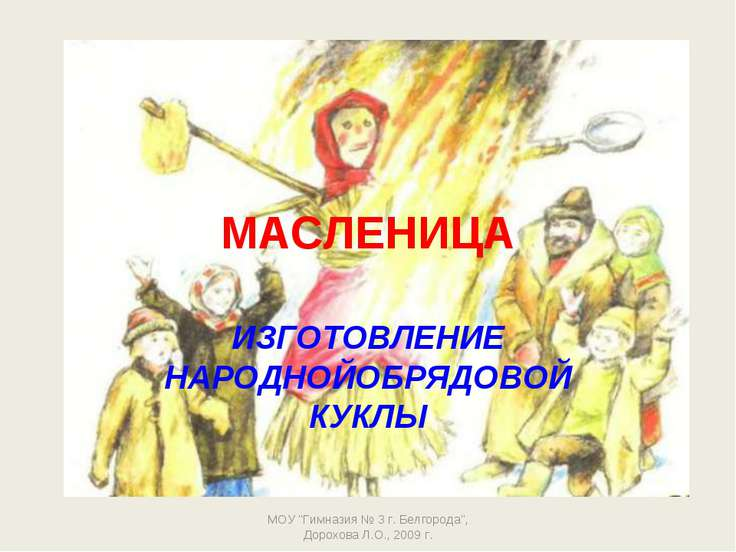 """МАСЛЕНИЦА ИЗГОТОВЛЕНИЕ НАРОДНОЙОБРЯДОВОЙ КУКЛЫ МОУ """"Гимназия № 3 г. Белгорода..."""