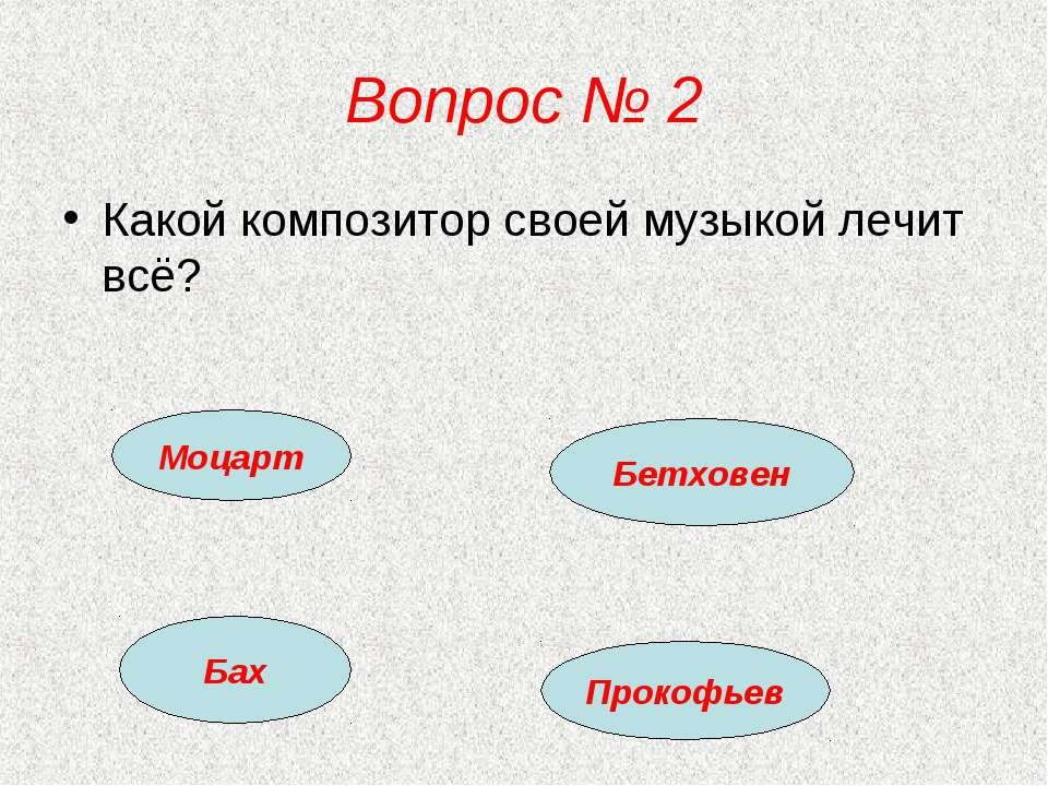 Вопрос № 2 Какой композитор своей музыкой лечит всё? Моцарт Бетховен Бах Прок...