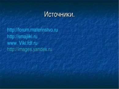 Источники. http://forum.materinstvo.ru http://smajliki.ru www. Viki.rdf.ru ht...