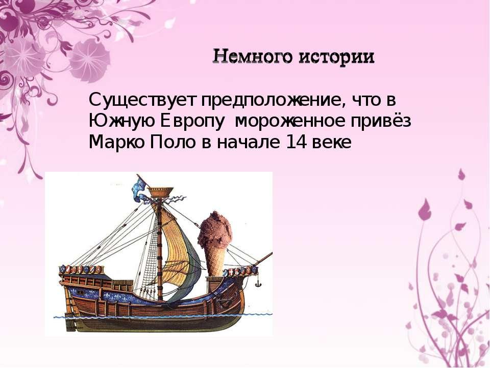 Существует предположение, что в Южную Европу мороженное привёз Марко Поло в н...