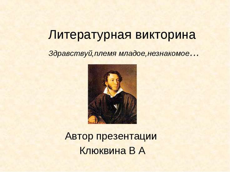 Литературная викторина Автор презентации Клюквина В А Здравствуй,племя младое...