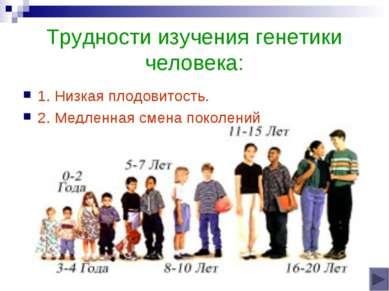 Трудности изучения генетики человека: 1. Низкая плодовитость. 2. Медленная см...