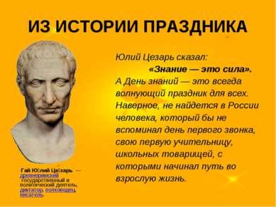 ИЗ ИСТОРИИ ПРАЗДНИКА Юлий Цезарь сказал: «Знание — это сила». А День знаний —...