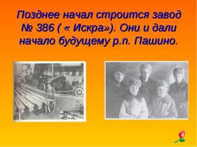 Позднее начал строится завод № 386 ( « Искра»). Они и дали начало будущему р....