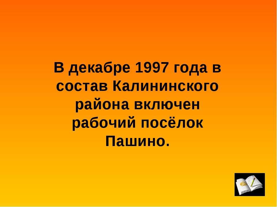 В декабре 1997 года в состав Калининского района включен рабочий посёлок Пашино.