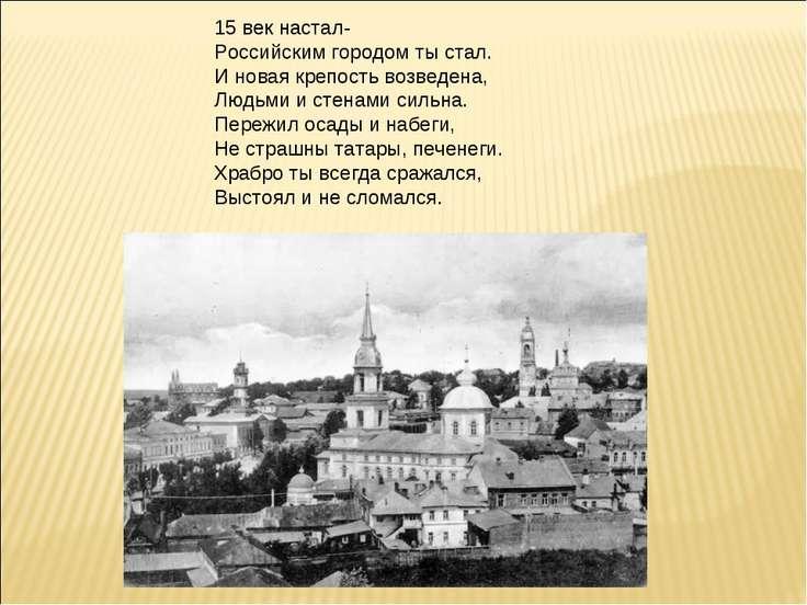 15 век настал- Российским городом ты стал. И новая крепость возведена, Людьми...