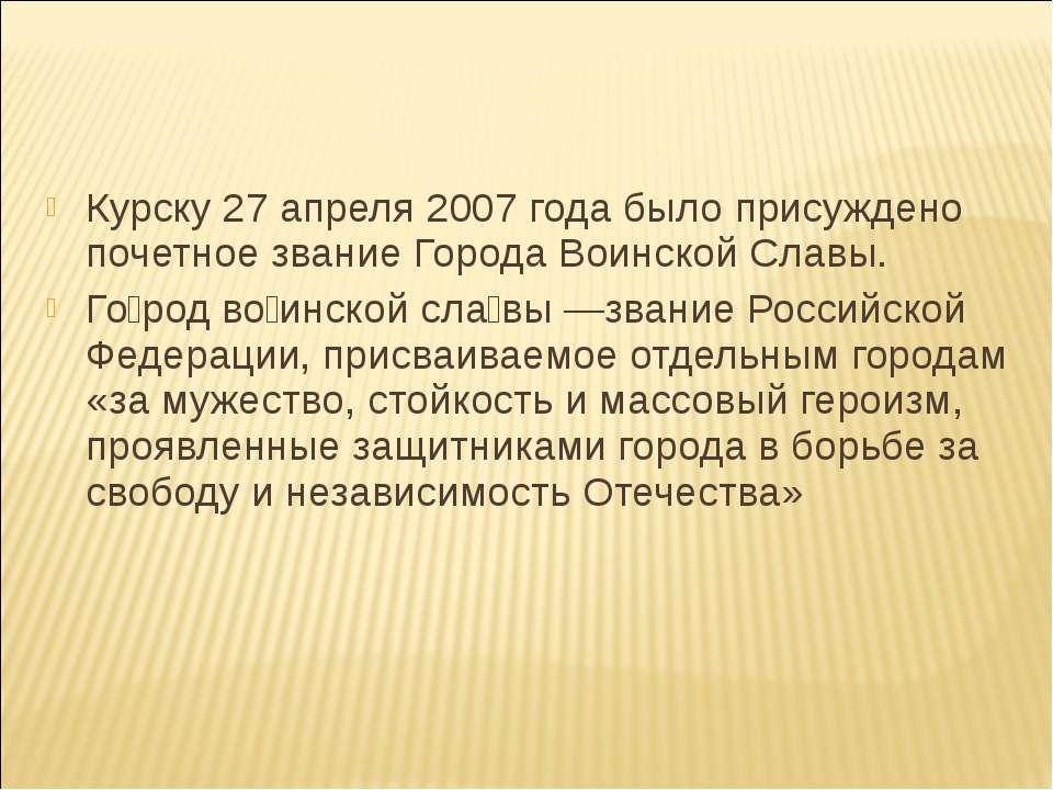 Курску 27 апреля 2007 года было присуждено почетное звание Города Воинской Сл...