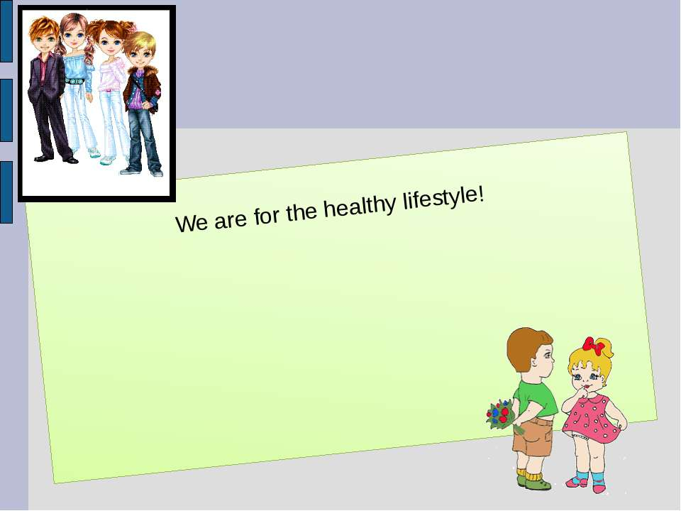 We are for the healthy lifestyle!