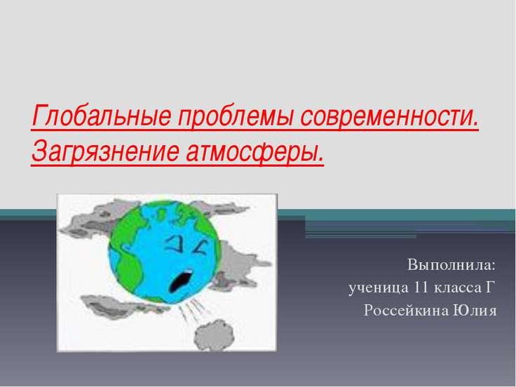 Глобальные проблемы современности. Загрязнение атмосферы. Выполнила: ученица ...
