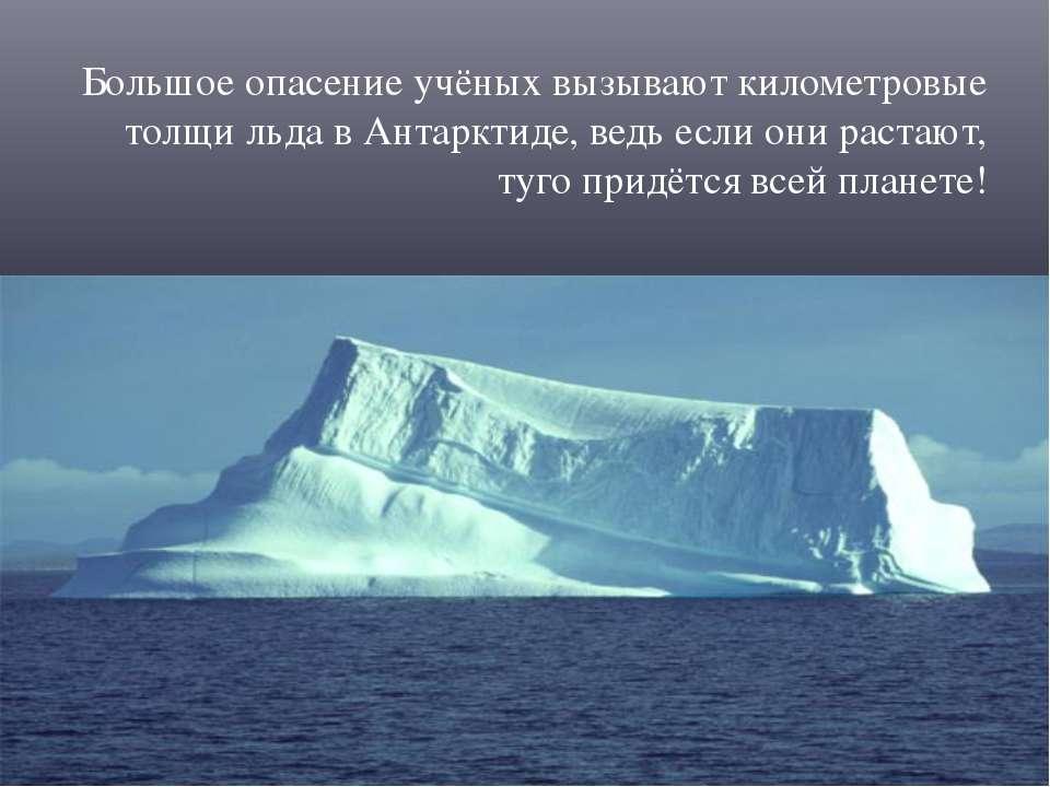 Большое опасение учёных вызывают километровые толщи льда в Антарктиде, ведь е...