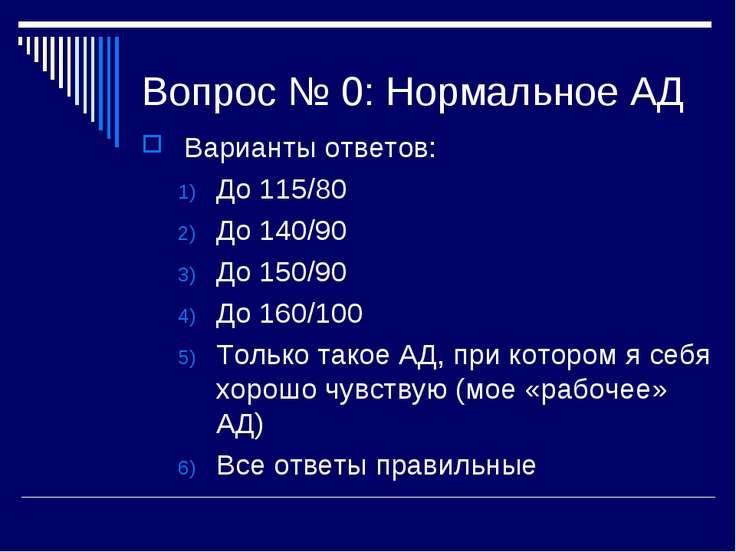 Вопрос № 0: Нормальное АД Варианты ответов: До 115/80 До 140/90 До 150/90 До ...