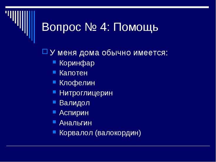 Вопрос № 4: Помощь У меня дома обычно имеется: Коринфар Капотен Клофелин Нитр...