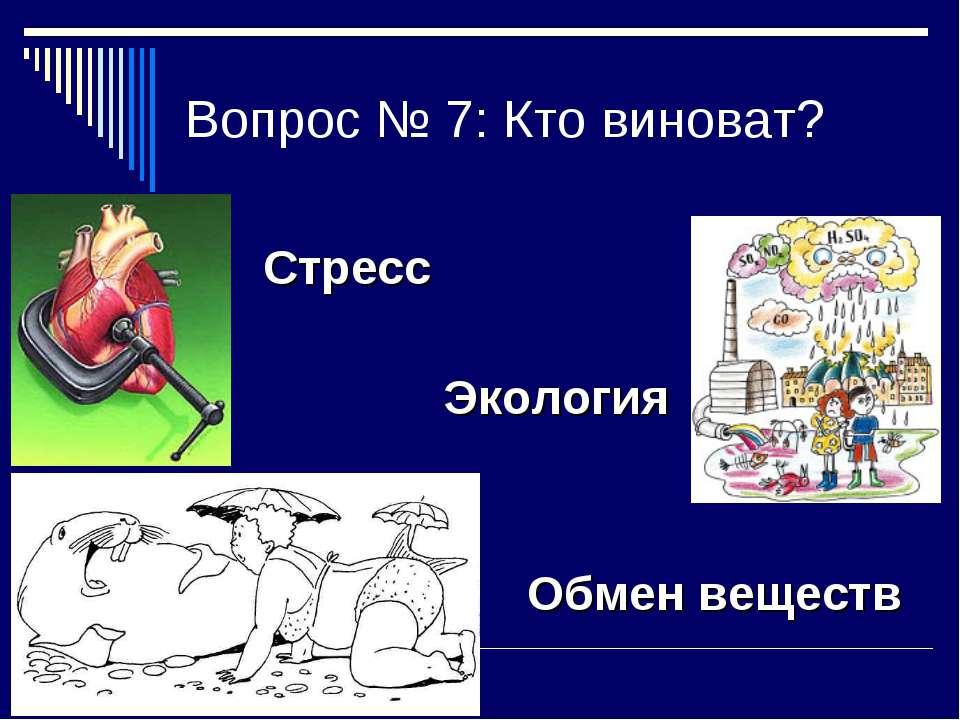 Вопрос № 7: Кто виноват? Стресс Экология Обмен веществ