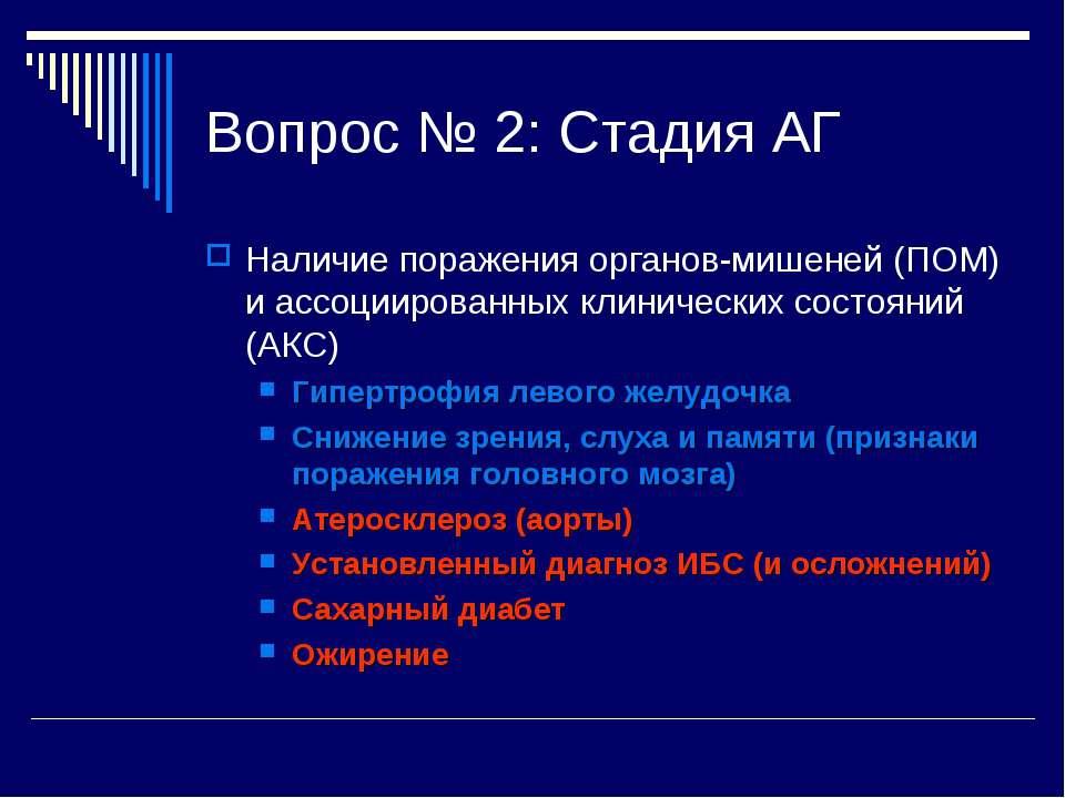 Вопрос № 2: Стадия АГ Наличие поражения органов-мишеней (ПОМ) и ассоциированн...