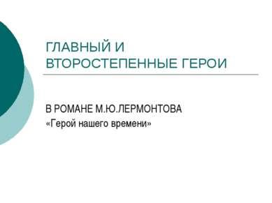 ГЛАВНЫЙ И ВТОРОСТЕПЕННЫЕ ГЕРОИ В РОМАНЕ М.Ю.ЛЕРМОНТОВА «Герой нашего времени»