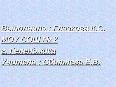 Выполнила : Глазкова К.С. МОУ СОШ № 2 г. Геленджика Учитель : Сбитнева Е.В.