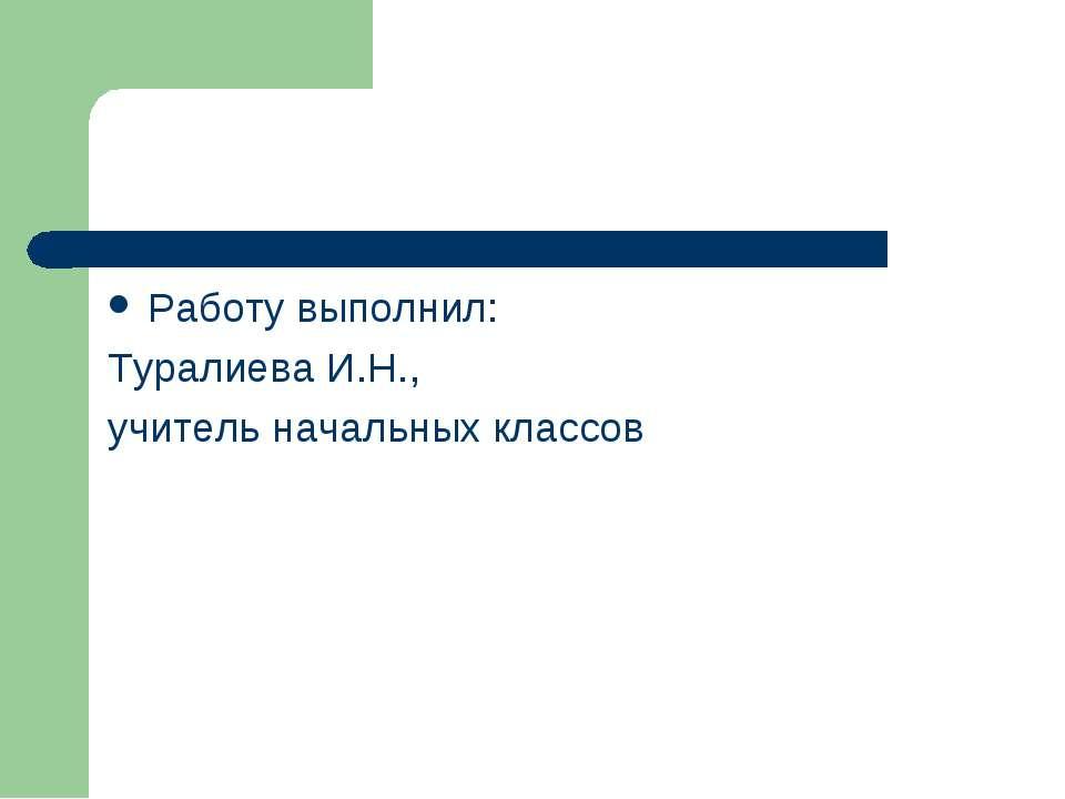 Работу выполнил: Туралиева И.Н., учитель начальных классов