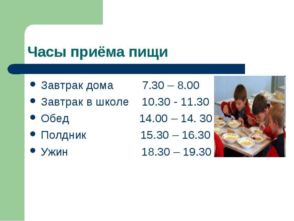 Часы приёма пищи Завтрак дома 7.30 – 8.00 Завтрак в школе 10.30 - 11.30 Обед ...