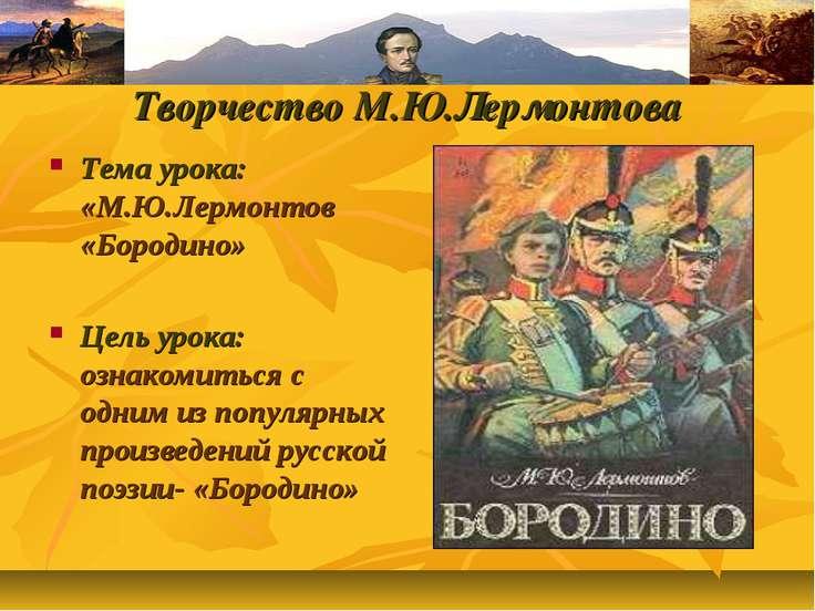 Творчество Творчество М.Ю.Лермонтова Тема урока: «М.Ю.Лермонтов «Бородино» Це...