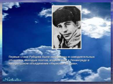Первые стихи Рубцова были напечатаны в самодеятельных сборниках молодых поэто...