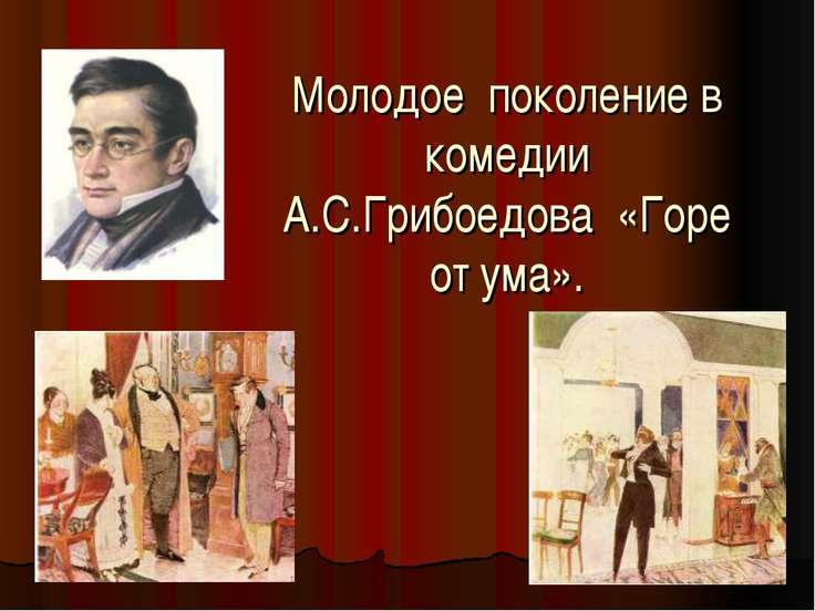Молодое поколение в комедии А.С.Грибоедова «Горе от ума».