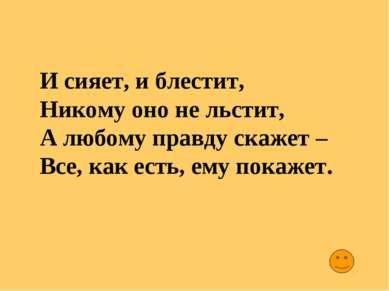 И сияет, и блестит, Никому оно не льстит, А любому правду скажет – Все, как е...