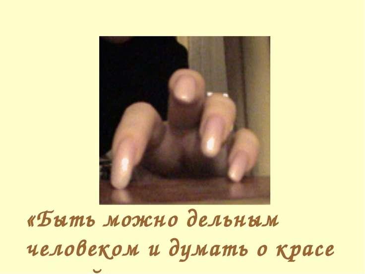 «Быть можно дельным человеком и думать о красе ногтей».