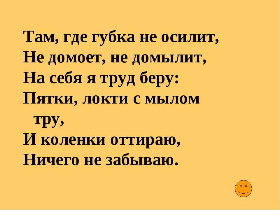Там, где губка не осилит, Не домоет, не домылит, На себя я труд беру: Пятки, ...