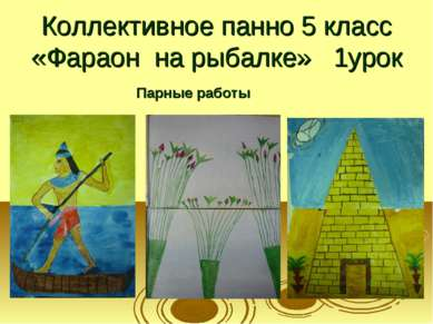 Коллективное панно 5 класс «Фараон на рыбалке» 1урок Парные работы