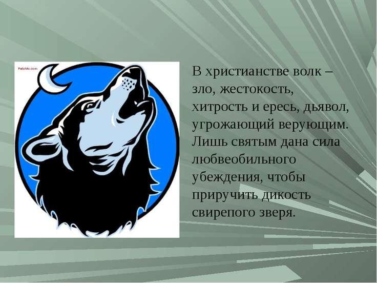 В христианстве волк – зло, жестокость, хитрость и ересь, дьявол, угрожающий в...