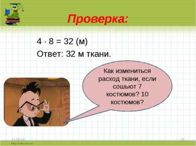 Проверка: 4 · 8 = 32 (м) Ответ: 32 м ткани. * * Как измениться расход ткани, ...