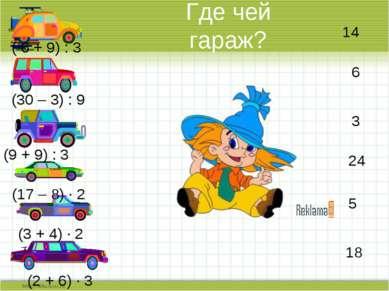 Где чей гараж? ( 6 + 9) : 3 (30 – 3) : 9 (9 + 9) : 3 (17 – 8) · 2 (3 + 4) · 2...