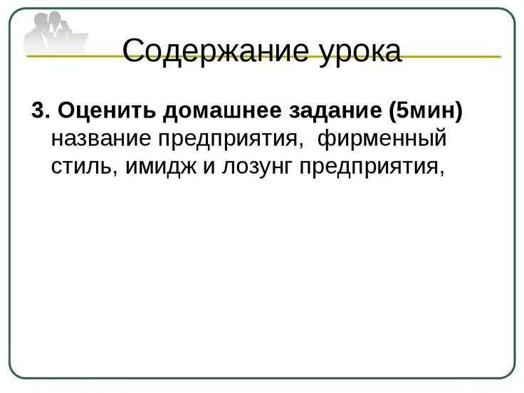 Содержание урока 3. Оценить домашнее задание (5мин) название предприятия, фир...